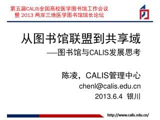 从图书馆联盟到共享 域 —— 图书馆与 CALIS 发展思考 陈凌, CALIS 管理中心 chenl@calis 2013.6.4   银川