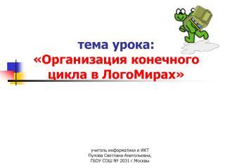 тема урока: «Организация конечного цикла в ЛогоМирах»