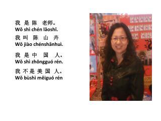 我   是  陈    老师。 Wǒ shì chén lǎoshī .