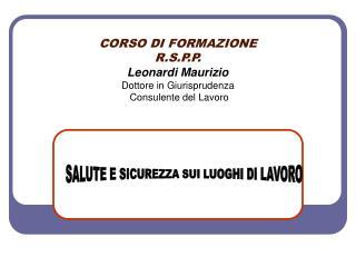 CORSO DI FORMAZIONE  R.S.P.P. Leonardi Maurizio Dottore in Giurisprudenza  Consulente del Lavoro