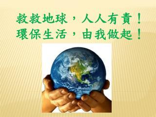 救救地球,人人有責!  環保生活,由我做起!