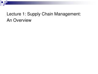 Lecture 1: Supply Chain Management:  An Overview