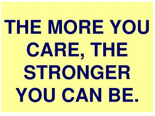 THE MORE YOU CARE, THE STRONGER YOU CAN BE.