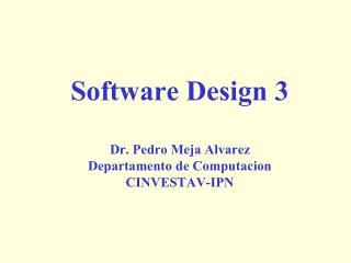 Software Design 3 Dr. Pedro Meja Alvarez Departamento de Computacion CINVESTAV-IPN