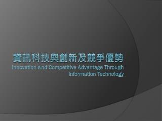 資訊科技與創新及競爭優勢  Innovation and Competitive Advantage Through Information  Technology