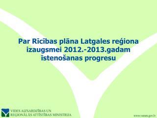 Par Rīcības plāna Latgales reģiona izaugsmei 2012.-2013.gadam īstenošanas progresu