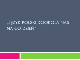 """""""Język polski dookoła nas na co dzień"""""""
