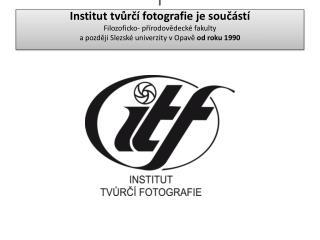 Institut tvůrčí fotografie FPF  Slezské univerzity v Opavě itf.cz