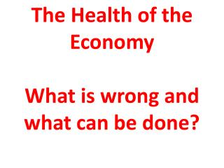 The Health of the Economy What is wrong and what can be done?