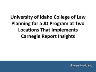 University of Idaho College of Law Planning for a JD Program at Two Locations That Implements Carnegie Report Insights