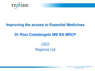 Improving the access to Essential Medicines Dr Rino Coladangelo MB BS MRCP CEO Rephine Ltd