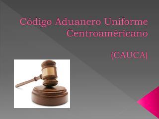 C ódigo  Aduanero Uniforme  Centroaméricano ( CAUCA)