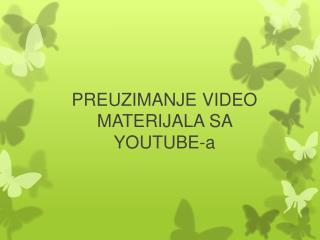 PREUZIMANJE VIDEO MATERIJALA SA  YOUTUBE-a
