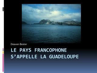 Le pays francophone s'appelle la Guadeloupe
