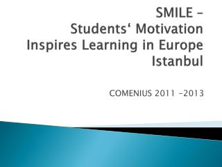 SMILE –  Students ' Motivation  Inspires  Learning in Europe Istanbul