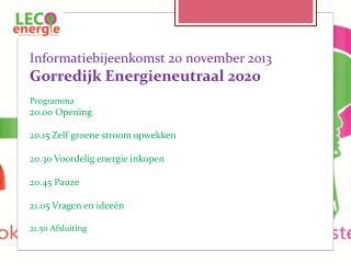 Informatiebijeenkomst 20 november 2013  Gorredijk  Energieneutraal 2020 Programma 20.00 Opening