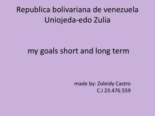 Republica bolivariana  de  venezuela Uniojeda-edo  Zulia  my goals short and long term