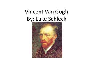 Vincent Van Gogh By: Luke Schleck