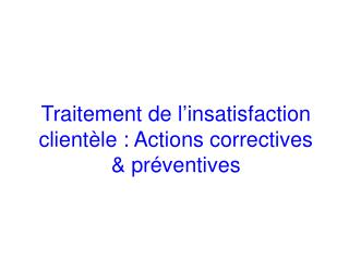 Traitement de l insatisfaction client le : Actions correctives  pr ventives