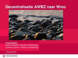 Doel presentatie : Decentralisatie AWBZ naar de  Wmo - waarom? -   wat? -   hoe?