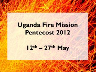 Uganda Fire Mission  Pentecost 2012 12 th  – 27 th  May