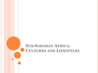 Sub-Saharan Africa: Cultures and Lifestyles