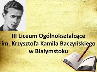 III Liceum Ogólnokształcące  im. Krzysztofa Kamila Baczyńskiego  w Białymstoku