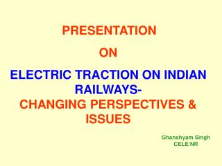 PRESENTATION  ON ELECTRIC TRACTION ON INDIAN RAILWAYS-  CHANGING PERSPECTIVES  ISSUES