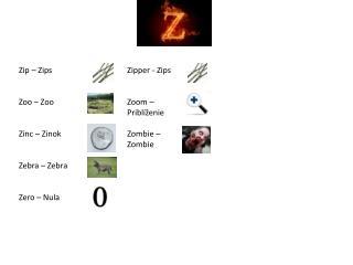 Zip  – Zips Zoo – Zoo Zinc  – Zinok Zebra – Zebra Zero  – Nula