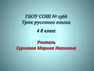 ГБОУ СОШ № 1366 Урок русского языка 4 б класс Учитель Сурикова Марина Ивановна