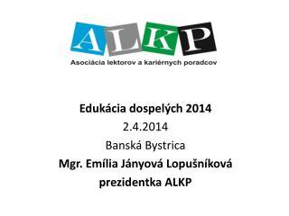 Edukácia dospelých 2014 2.4.2014 Banská Bystrica Mgr. Emília Jányová Lopušníková prezidentka ALKP