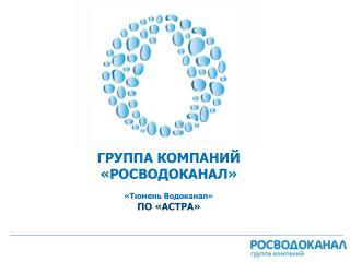 ГРУППА КОМПАНИЙ «РОСВОДОКАНАЛ» «Тюмень Водоканал» ПО «АСТРА»