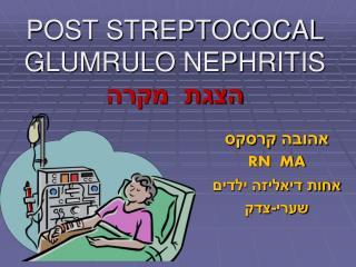 POST STREPTOCOCAL GLUMRULO NEPHRITIS הצגת  מקרה
