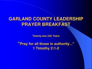 GARLAND COUNTY LEADERSHIP PRAYER BREAKFAST  Twenty-one 22 Years   Pray for all those in authority...  1 Timothy 2:1-2