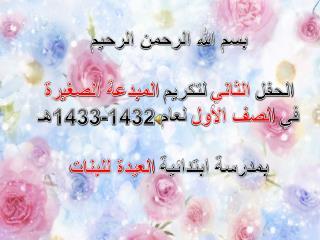 بسم الله الرحمن الرحيم الحفل  الثاني  لتكريم  المبدعة الصغيرة في  الصف الأول  لعام 1432-1433هـ