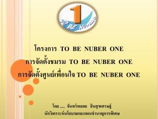 โครงการ   TO  BE  NUBER  ONE การจัดตั้งชมรม   TO  BE  NUBER  ONE
