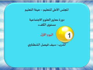 المجلس الأعلى للتعليم – هيئة التعليم دورة معايير العلوم الاجتماعية  مستوى الكفء اليوم الأول