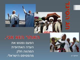 הפעם נפגוש את העדה האתיופית המהווה חלק מהפסיפס הישראלי.