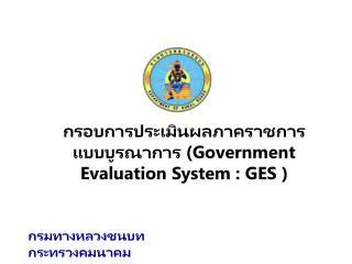 กรอบการประเมินผลภาคราชการแบบ บูรณา การ  (Government Evaluation System : GES  )