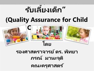 """"""" การประกันคุณภาพ สถานรับเลี้ยงเด็ก """" ( Quality Assurance for Child Care Center )"""