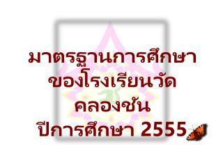 มาตรฐานการศึกษา  ของ โรงเรียนวัดคลอง ชัน  ปี การศึกษา  255 5