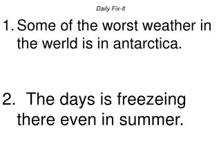 Daily Fix-ItSome of the worst weather in the werld is in antarctica.  The days is freezeing there even in summer.
