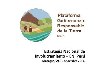 Estrategia Nacional de Involucramiento – ENI Perú Managua, 29-31 de octubre 2014.