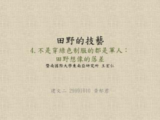 田野的技藝 4. 不是穿綠色制服的都是軍人: 田野想像的落差 暨南國際大學東南亞研究所 王宏仁