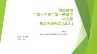 伯裘書院 二零一三至二零一四年度 中五級 獨立專題報告 ( I.E.S . )