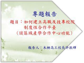 專題報告 題目:如何建立高職及技專校院 制度性合作平臺 ( 談區域產學合作中心功能 )
