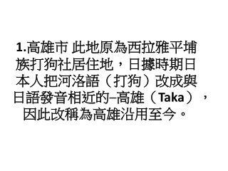 1. 高雄市 此地原為西拉雅平埔族打狗社居住地,日據時期日本人把河洛語(打狗)改成與日語 發音 相近的─高雄( Taka ), 因此改稱為 高雄沿用至今 。