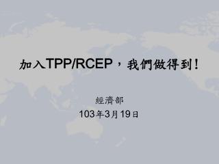 加入 TPP/RCEP ,我們做得到 !
