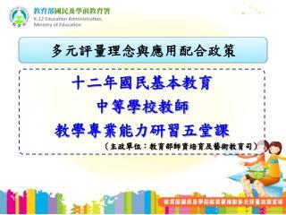 十二年國民基本教育 中等學校教師 教學專業能力研習五堂課 (主政單位:教育部師資培育及藝術教育司)