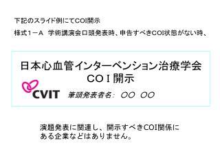 日本心血管インターベンション治療 学会  CO I 開示 筆頭発表者名: ○○ ○○